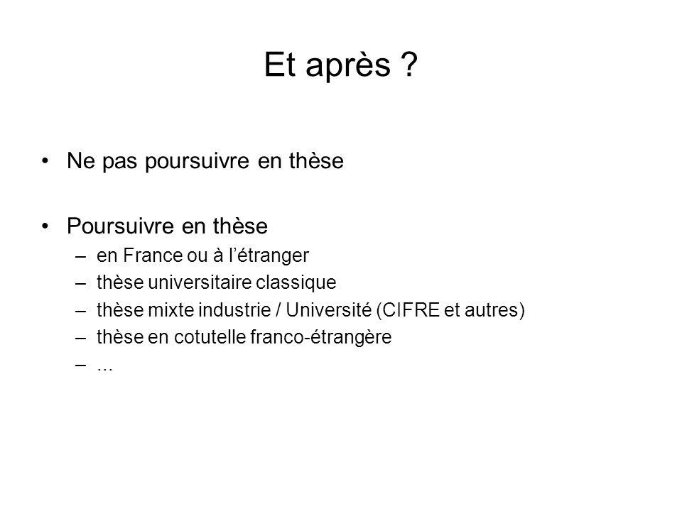 Et après ? Ne pas poursuivre en thèse Poursuivre en thèse –en France ou à létranger –thèse universitaire classique –thèse mixte industrie / Université