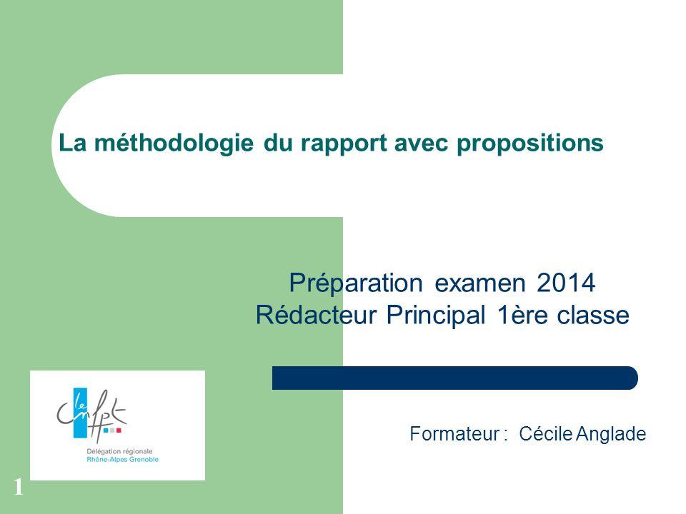 1 La méthodologie du rapport avec propositions Formateur : Cécile Anglade Préparation examen 2014 Rédacteur Principal 1ère classe