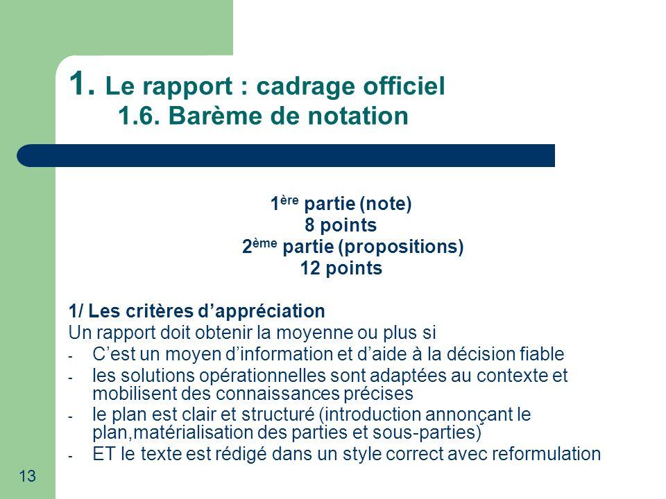 13 1. Le rapport : cadrage officiel 1.6. Barème de notation 1 ère partie (note) 8 points 2 ème partie (propositions) 12 points 1/ Les critères dappréc