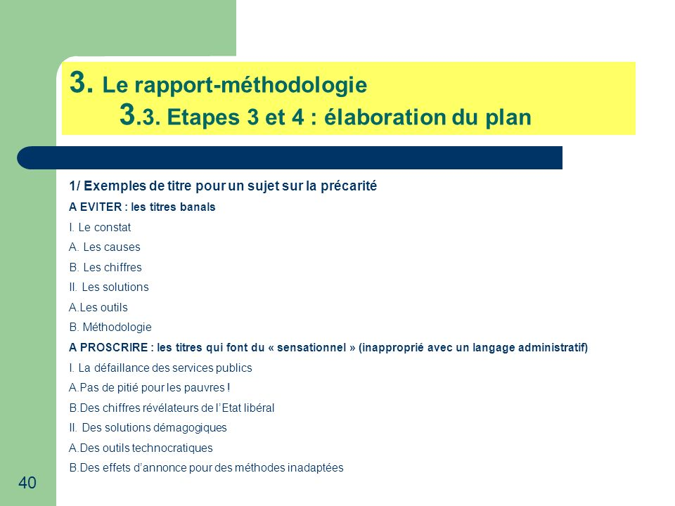 40 3. Le rapport-méthodologie 3.3. Etapes 3 et 4 : élaboration du plan 1/ Exemples de titre pour un sujet sur la précarité A EVITER : les titres banal
