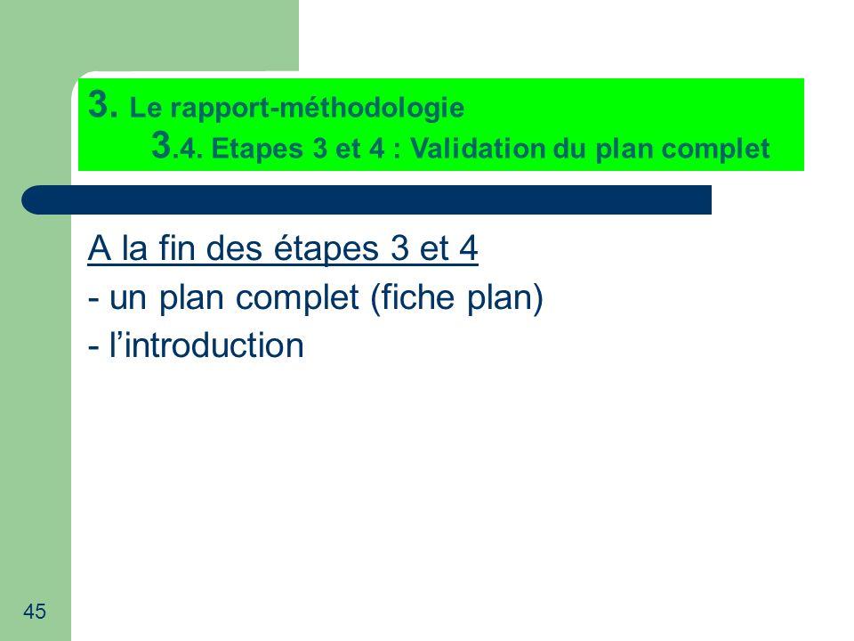 45 3. Le rapport-méthodologie 3.4. Etapes 3 et 4 : Validation du plan complet A la fin des étapes 3 et 4 - un plan complet (fiche plan) - lintroductio