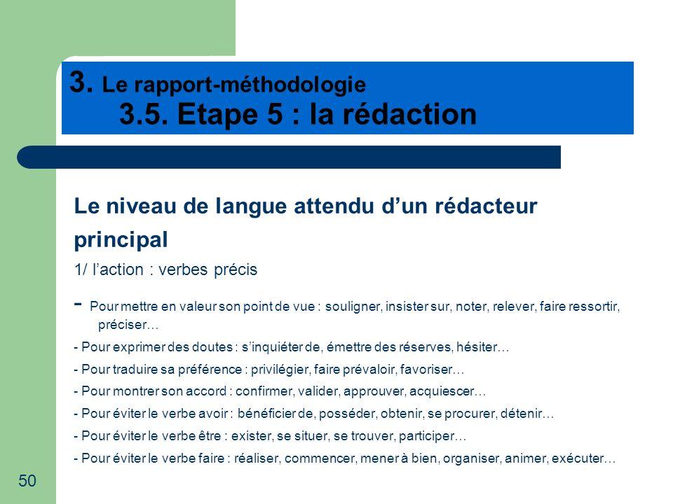 50 3. Le rapport-méthodologie 3.5. Etape 5 : la rédaction Le niveau de langue attendu dun rédacteur principal 1/ laction : verbes précis - Pour mettre