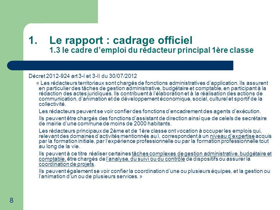 8 1.Le rapport : cadrage officiel 1.3 le cadre demploi du rédacteur principal 1ère classe Décret 2012-924 art 3-I et 3-II du 30/07/2012 « Les rédacteu