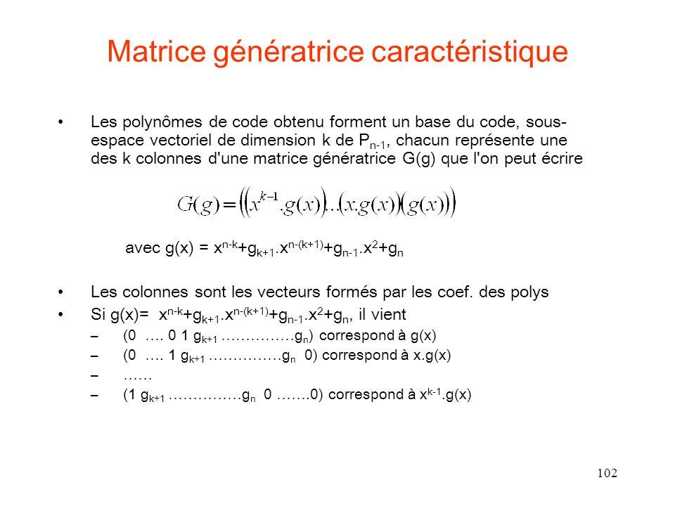 102 Matrice génératrice caractéristique Les polynômes de code obtenu forment un base du code, sous- espace vectoriel de dimension k de P n-1, chacun représente une des k colonnes d une matrice génératrice G(g) que l on peut écrire avec g(x) = x n-k +g k+1.x n-(k+1) +g n-1.x 2 +g n Les colonnes sont les vecteurs formés par les coef.