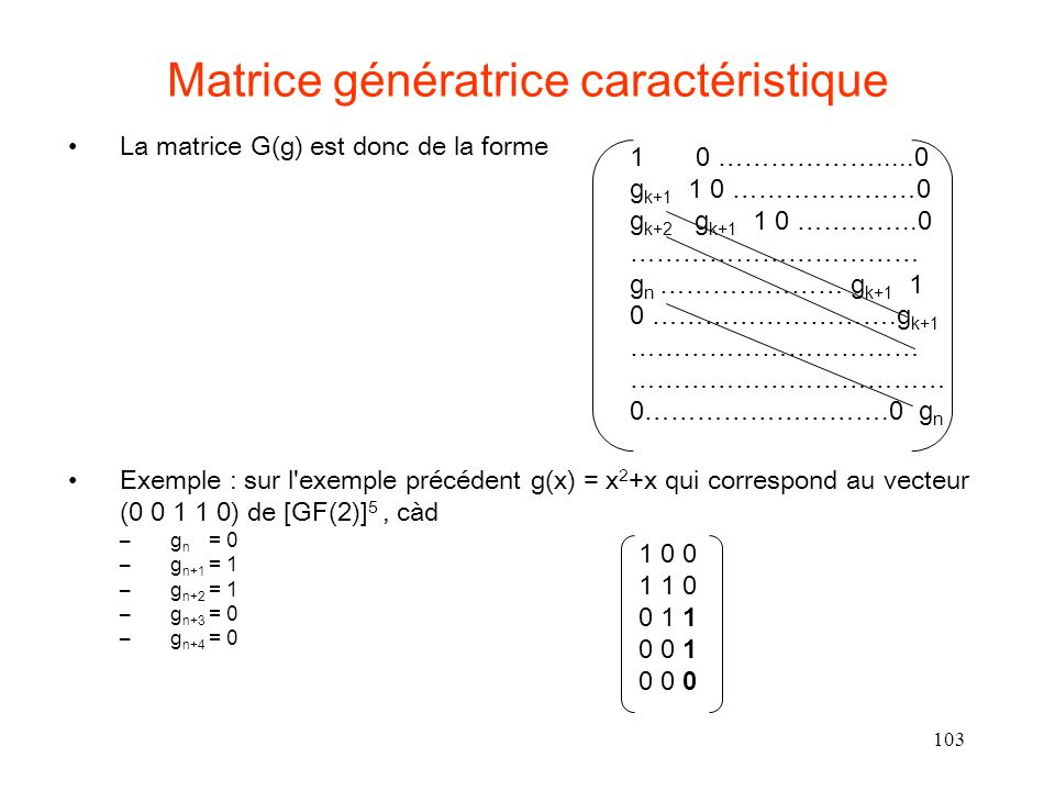 103 Matrice génératrice caractéristique La matrice G(g) est donc de la forme Exemple : sur l exemple précédent g(x) = x 2 +x qui correspond au vecteur (0 0 1 1 0) de [GF(2)] 5, càd –g n = 0 –g n+1 = 1 –g n+2 = 1 –g n+3 = 0 –g n+4 = 0 1 0 ……………….....0 g k+1 1 0 …………………0 g k+2 g k+1 1 0 …………..0 …………………………… g n ………………… g k+1 1 0 ……………………….g k+1 …………………………… ……………………………… 0……………………….0 g n 1 0 0 1 1 0 0 1 1 0 0 1 0 0 0