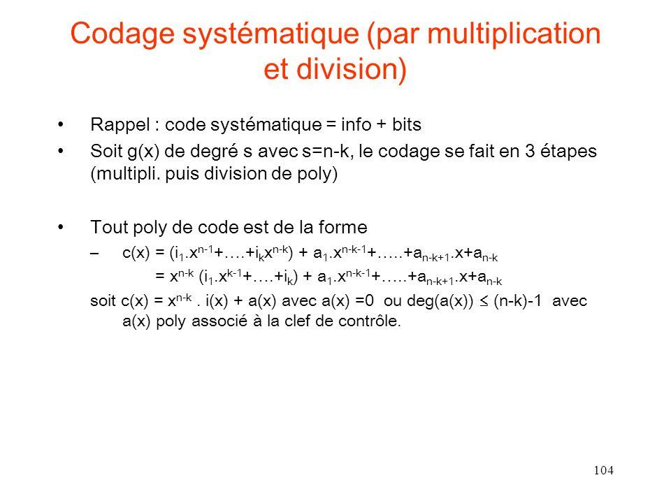 104 Codage systématique (par multiplication et division) Rappel : code systématique = info + bits Soit g(x) de degré s avec s=n-k, le codage se fait e