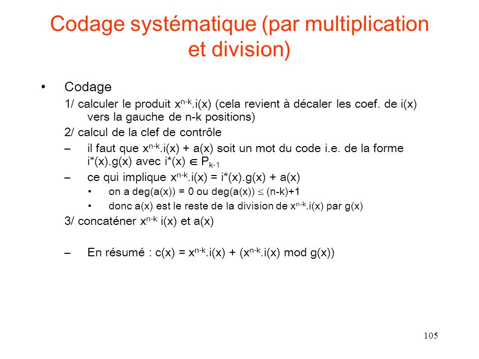 105 Codage systématique (par multiplication et division) Codage 1/ calculer le produit x n-k.i(x) (cela revient à décaler les coef. de i(x) vers la ga