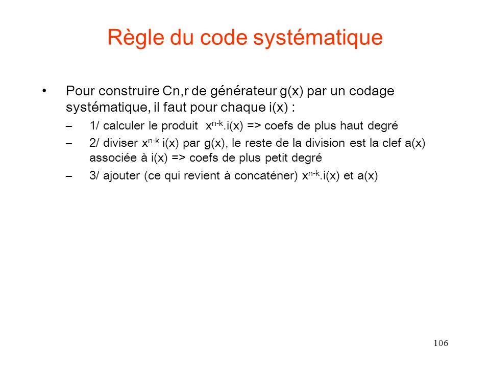 106 Règle du code systématique Pour construire Cn,r de générateur g(x) par un codage systématique, il faut pour chaque i(x) : –1/ calculer le produit x n-k.i(x) => coefs de plus haut degré –2/ diviser x n-k i(x) par g(x), le reste de la division est la clef a(x) associée à i(x) => coefs de plus petit degré –3/ ajouter (ce qui revient à concaténer) x n-k.i(x) et a(x)