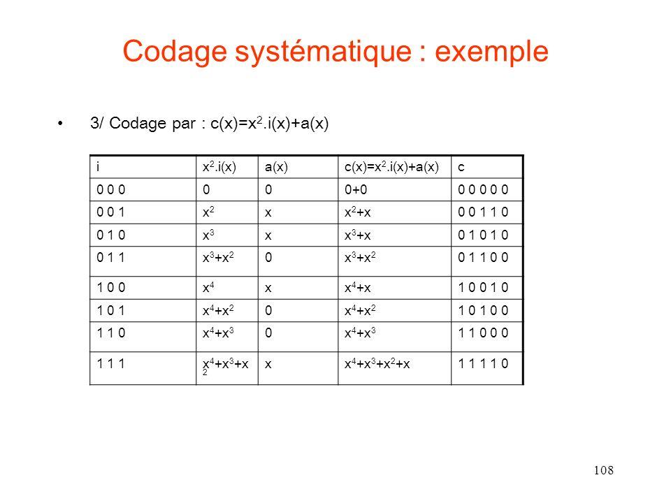 108 Codage systématique : exemple 3/ Codage par : c(x)=x 2.i(x)+a(x) ix 2.i(x)a(x)c(x)=x 2.i(x)+a(x)c 0 0 0000+00 0 0 0 0 0 0 1x2x2 xx 2 +x0 0 1 1 0 0 1 0x3x3 xx 3 +x0 1 0 1 0 0 1 1x 3 +x 2 0 0 1 1 0 0 1 0 0x4x4 xx 4 +x1 0 0 1 0 1 0 1x 4 +x 2 0 1 0 1 0 0 1 1 0x 4 +x 3 0 1 1 0 0 0 1 1 1x 4 +x 3 +x 2 xx 4 +x 3 +x 2 +x1 1 1 1 0