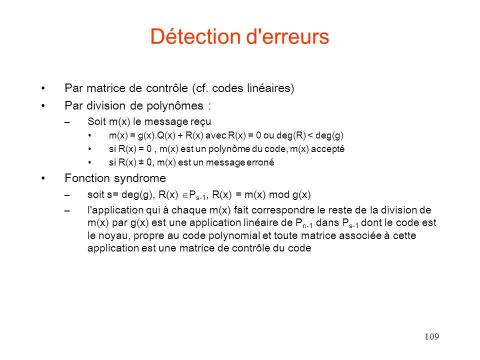109 Détection d'erreurs Par matrice de contrôle (cf. codes linéaires) Par division de polynômes : –Soit m(x) le message reçu m(x) = g(x).Q(x) + R(x) a