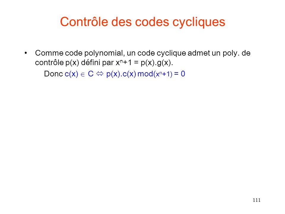 111 Contrôle des codes cycliques Comme code polynomial, un code cyclique admet un poly. de contrôle p(x) défini par x n +1 = p(x).g(x). Donc c(x) C p(