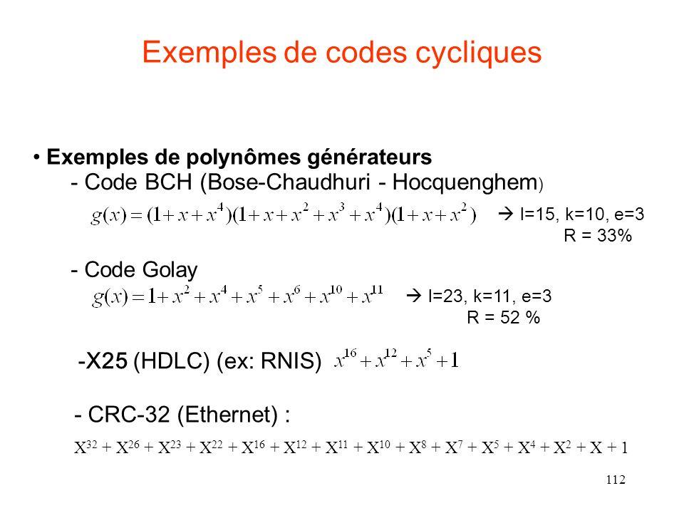 112 Exemples de codes cycliques Exemples de polynômes générateurs - Code BCH (Bose-Chaudhuri - Hocquenghem ) l=15, k=10, e=3 R = 33% - Code Golay l=23