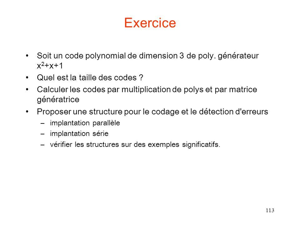 113 Exercice Soit un code polynomial de dimension 3 de poly. générateur x 2 +x+1 Quel est la taille des codes ? Calculer les codes par multiplication