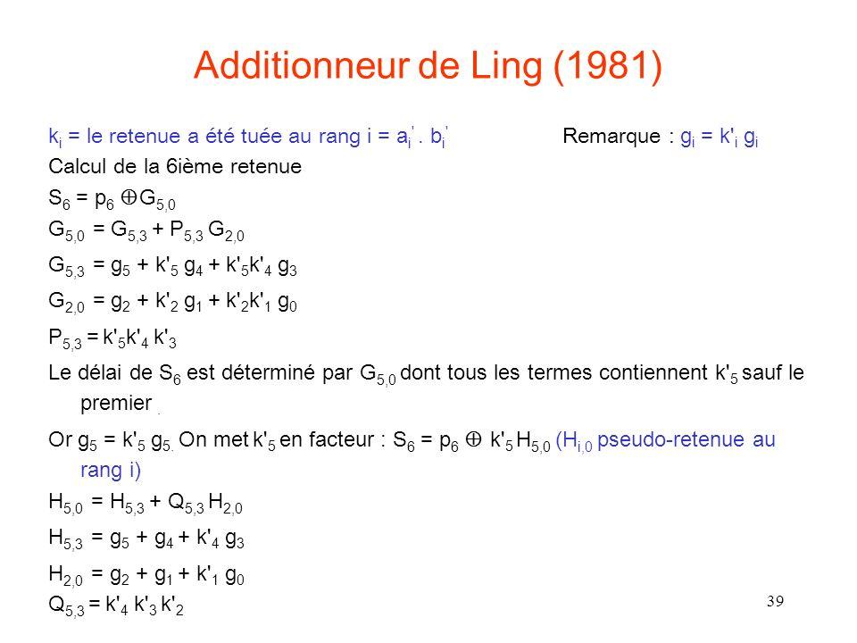 39 Additionneur de Ling (1981) k i = le retenue a été tuée au rang i = a i '. b i ' Remarque : g i = k' i g i Calcul de la 6ième retenue S 6 = p 6 G 5
