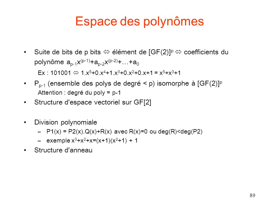 89 Espace des polynômes Suite de bits de p bits élément de [GF(2)] p coefficients du polynôme a p-1 x (p-1) +a p-2 x (p-2) +…+a 0 Ex : 101001 1.x 5 +0.x 4 +1.x 3 +0.x 2 +0.x+1 = x 5 +x 3 +1 P p-1 (ensemble des polys de degré < p) isomorphe à [GF(2)] p Attention : degré du poly = p-1 Structure d espace vectoriel sur GF[2] Division polynomiale –P1(x) = P2(x).Q(x)+R(x) avec R(x)=0 ou deg(R)<deg(P2) –exemple x 3 +x 2 +x=(x+1)(x 2 +1) + 1 Structure d anneau