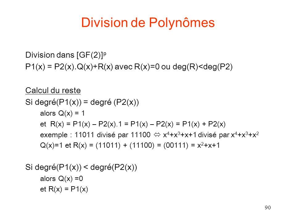 90 Division de Polynômes Division dans [GF(2)] p P1(x) = P2(x).Q(x)+R(x) avec R(x)=0 ou deg(R)<deg(P2) Calcul du reste Si degré(P1(x)) = degré (P2(x)) alors Q(x) = 1 et R(x) = P1(x) – P2(x).1 = P1(x) – P2(x) = P1(x) + P2(x) exemple : 11011 divisé par 11100 x 4 +x 3 +x+1 divisé par x 4 +x 3 +x 2 Q(x)=1 et R(x) = (11011) + (11100) = (00111) = x 2 +x+1 Si degré(P1(x)) < degré(P2(x)) alors Q(x) =0 et R(x) = P1(x)