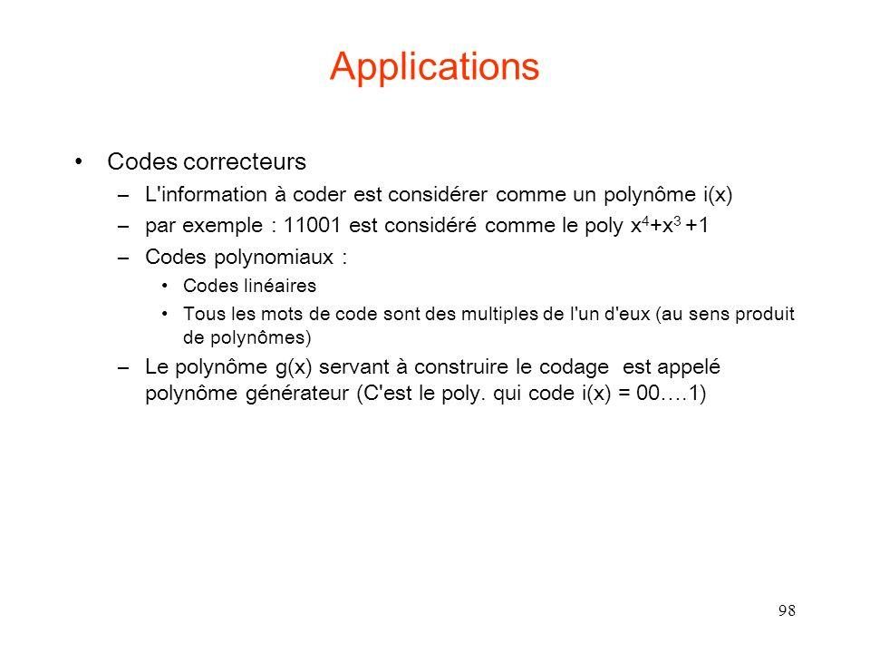 98 Applications Codes correcteurs –L information à coder est considérer comme un polynôme i(x) –par exemple : 11001 est considéré comme le poly x 4 +x 3 +1 –Codes polynomiaux : Codes linéaires Tous les mots de code sont des multiples de l un d eux (au sens produit de polynômes) –Le polynôme g(x) servant à construire le codage est appelé polynôme générateur (C est le poly.