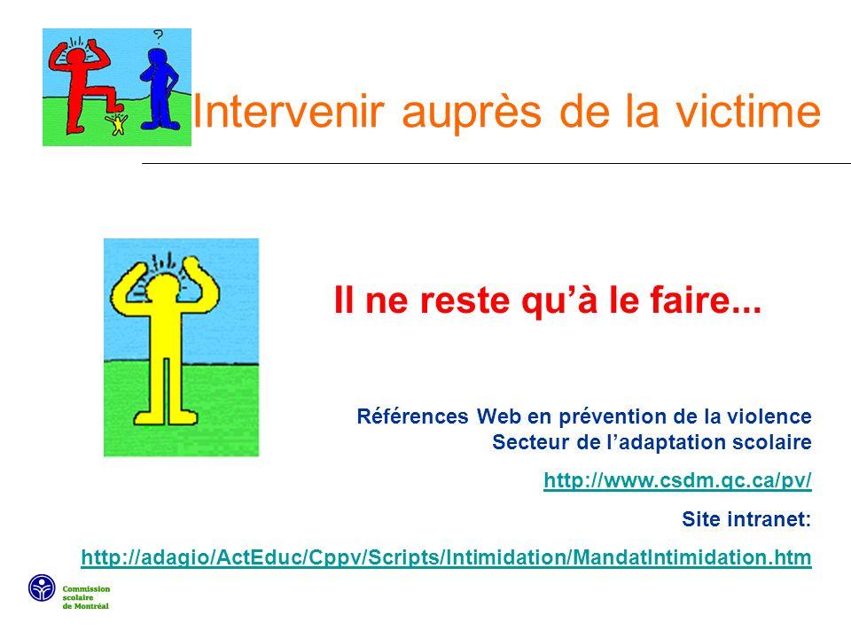 Intervenir auprès de la victime Il ne reste quà le faire... Références Web en prévention de la violence Secteur de ladaptation scolaire http://www.csd
