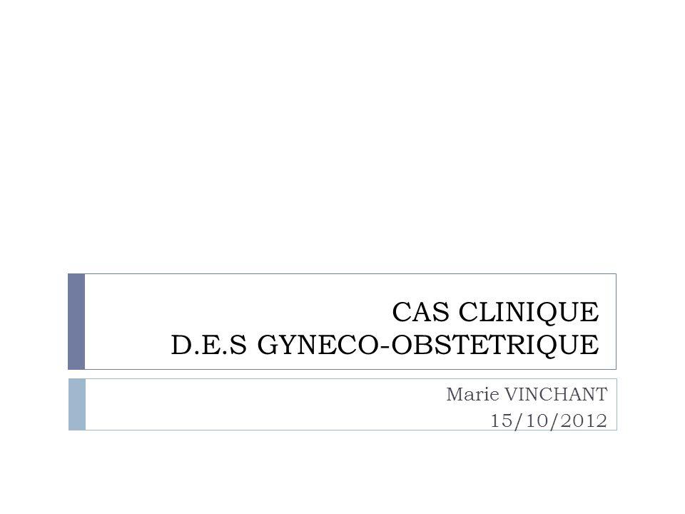 CAS CLINIQUE D.E.S GYNECO-OBSTETRIQUE Marie VINCHANT 15/10/2012