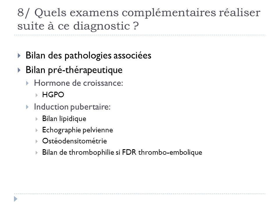 8/ Quels examens complémentaires réaliser suite à ce diagnostic ? Bilan des pathologies associées Bilan pré-thérapeutique Hormone de croissance: HGPO