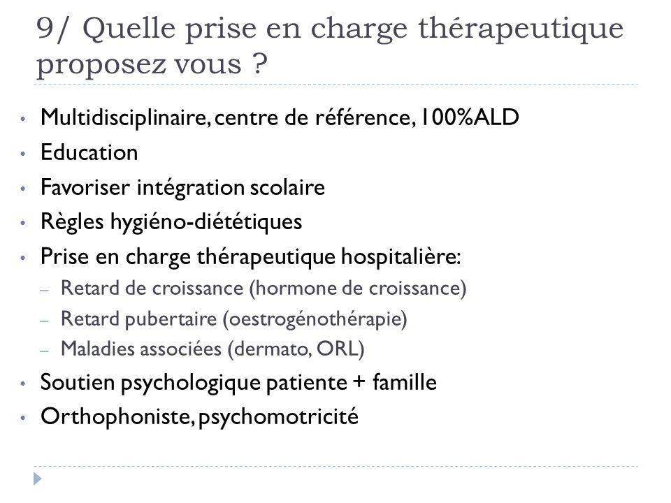 9/ Quelle prise en charge thérapeutique proposez vous ? Multidisciplinaire, centre de référence, 100%ALD Education Favoriser intégration scolaire Règl