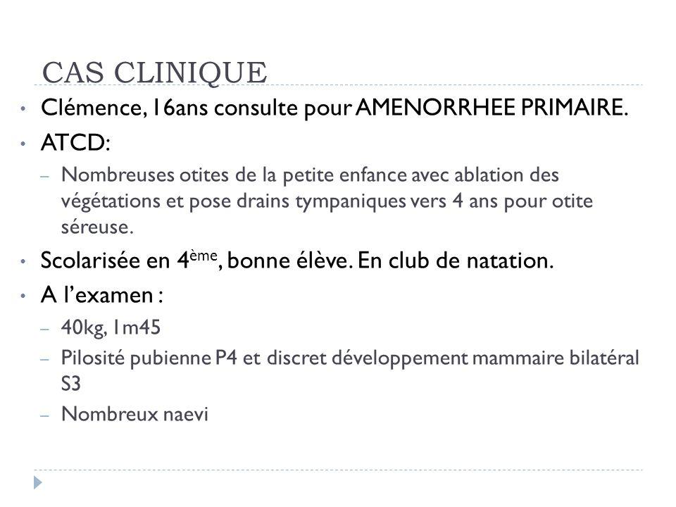 CAS CLINIQUE Clémence, 16ans consulte pour AMENORRHEE PRIMAIRE. ATCD: – Nombreuses otites de la petite enfance avec ablation des végétations et pose d