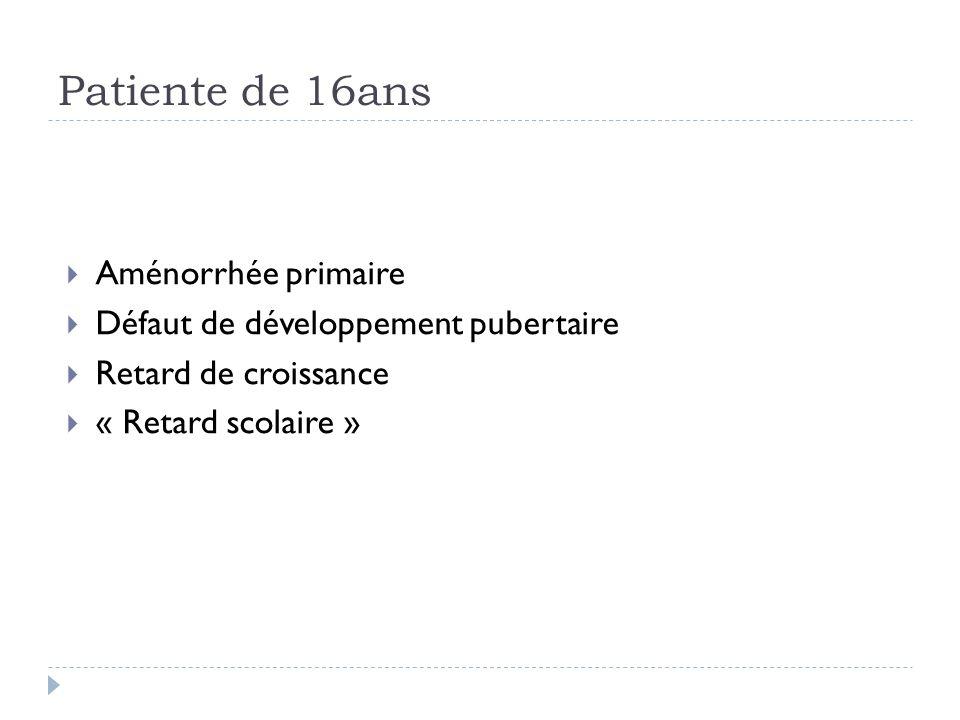 Patiente de 16ans Aménorrhée primaire Défaut de développement pubertaire Retard de croissance « Retard scolaire »