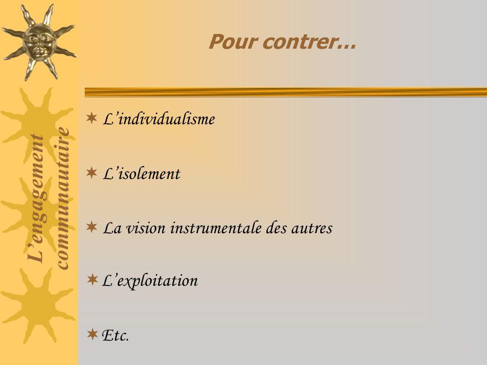 Lindividualisme Lisolement La vision instrumentale des autres Pour contrer… Lengagement communautaire Lexploitation Etc.