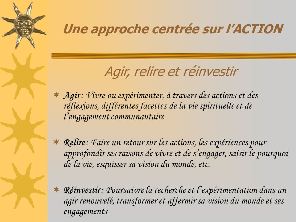 Une approche centrée sur lACTION Agir : Vivre ou expérimenter, à travers des actions et des réflexions, différentes facettes de la vie spirituelle et