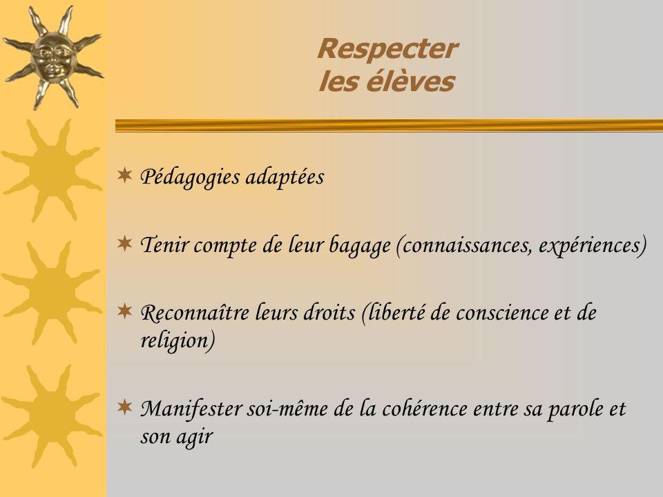 Respecter les élèves Pédagogies adaptées Tenir compte de leur bagage (connaissances, expériences) Reconnaître leurs droits (liberté de conscience et d