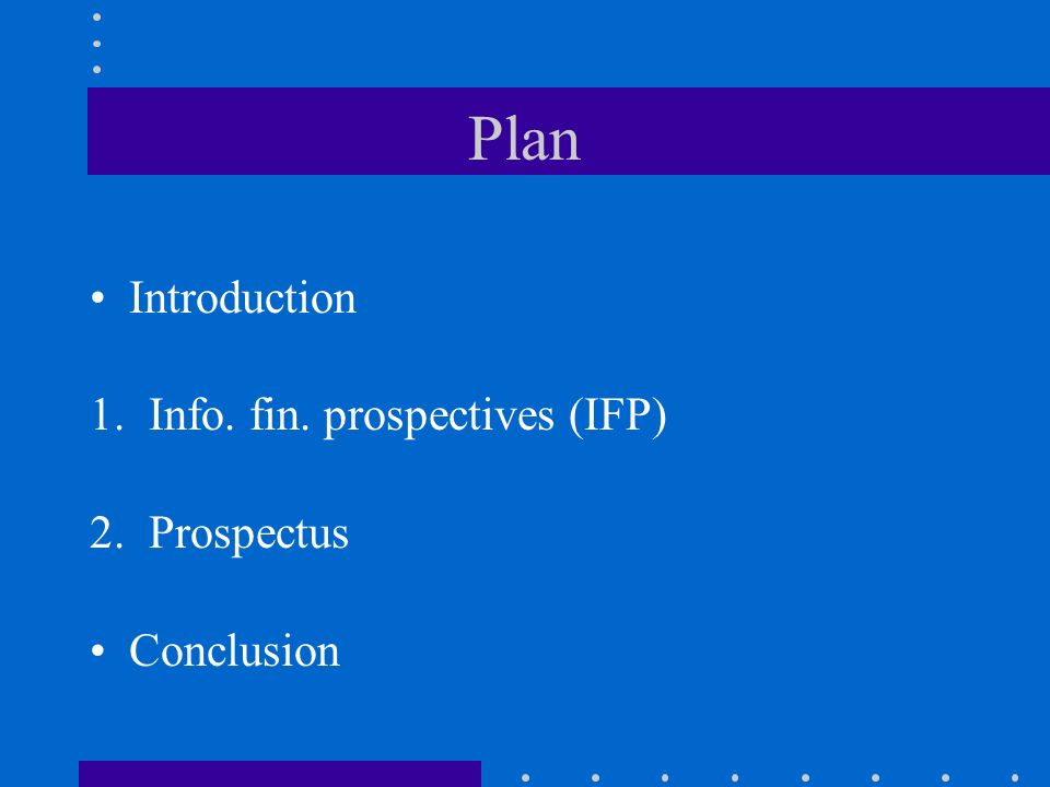 Plan Introduction 1. Info. fin. prospectives (IFP) 2. Prospectus Conclusion