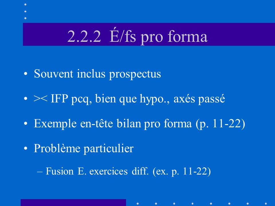 2.2.2 É/fs pro forma Souvent inclus prospectus >< IFP pcq, bien que hypo., axés passé Exemple en-tête bilan pro forma (p.