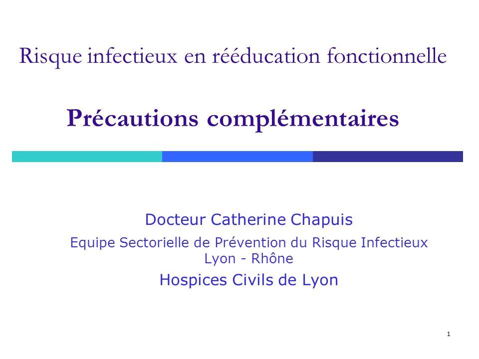 1 Risque infectieux en rééducation fonctionnelle Précautions complémentaires Docteur Catherine Chapuis Equipe Sectorielle de Prévention du Risque Infe