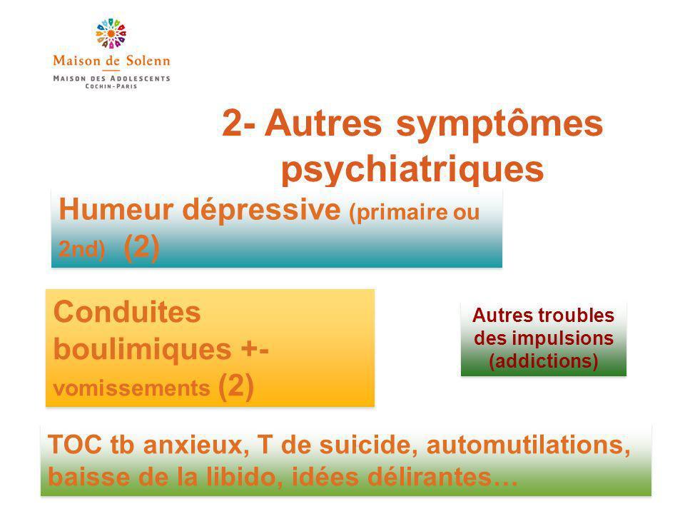 2- Autres symptômes psychiatriques Humeur dépressive (primaire ou 2nd) (2) Conduites boulimiques +- vomissements (2) TOC tb anxieux, T de suicide, automutilations, baisse de la libido, idées délirantes… Autres troubles des impulsions (addictions)