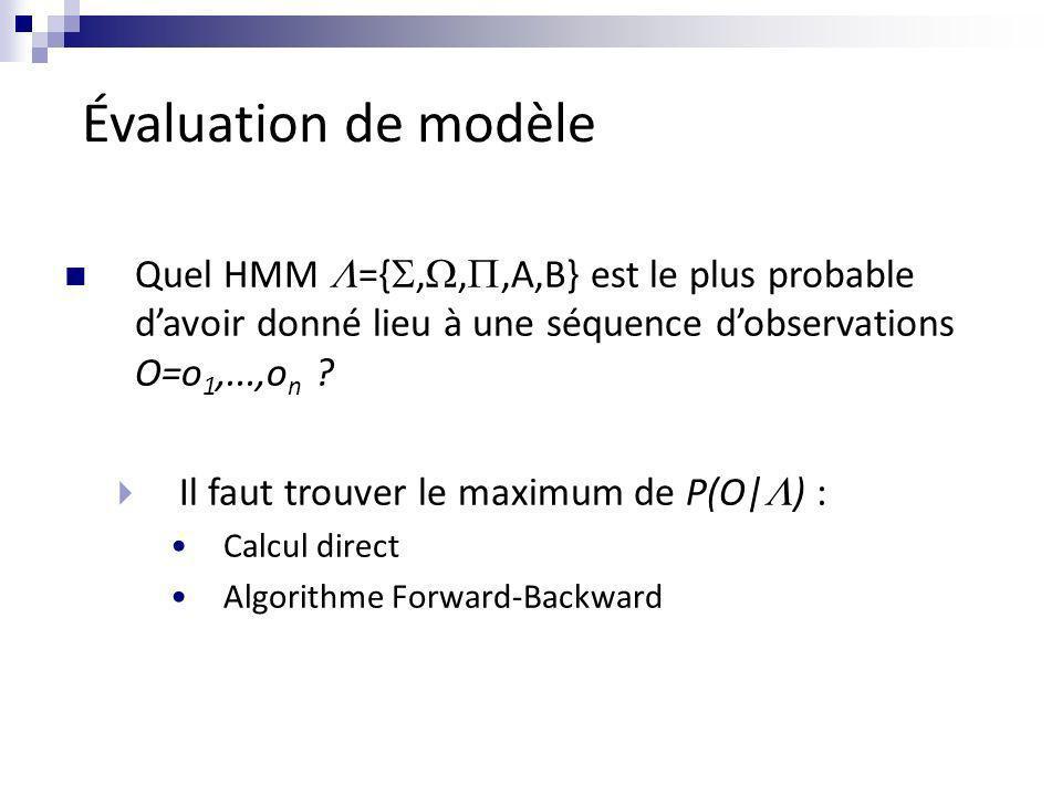 Évaluation de modèle Quel HMM ={,,,A,B} est le plus probable davoir donné lieu à une séquence dobservations O=o 1,...,o n ? Il faut trouver le maximum