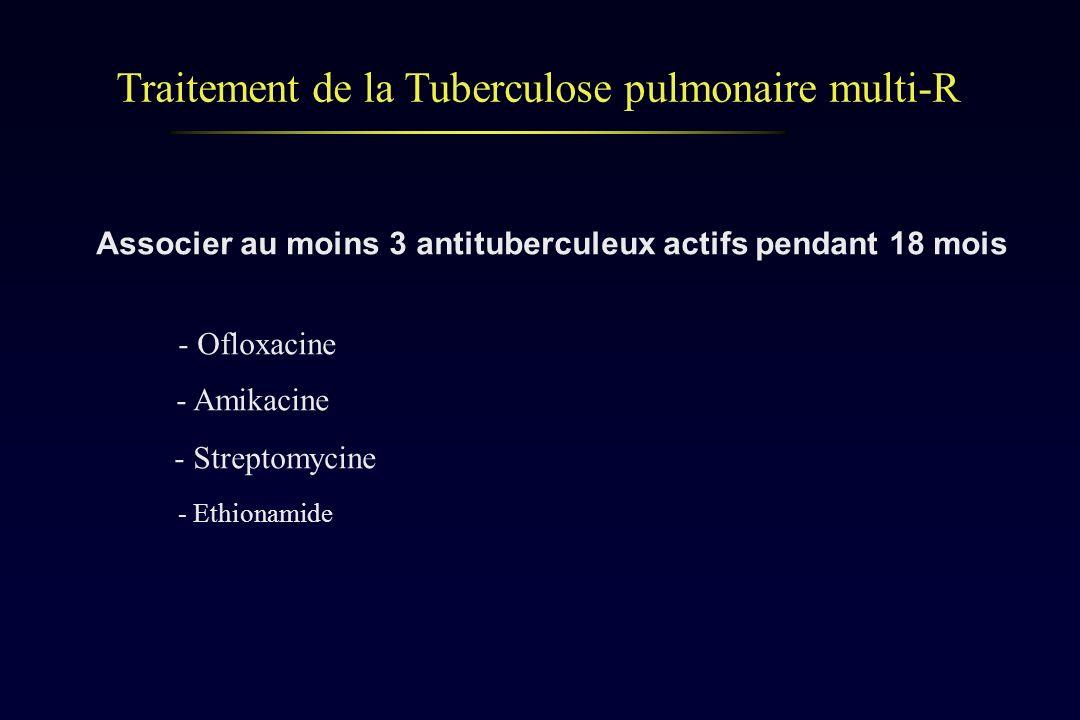 Traitement de la Tuberculose pulmonaire multi-R Associer au moins 3 antituberculeux actifs pendant 18 mois - Ofloxacine - Amikacine - Streptomycine -
