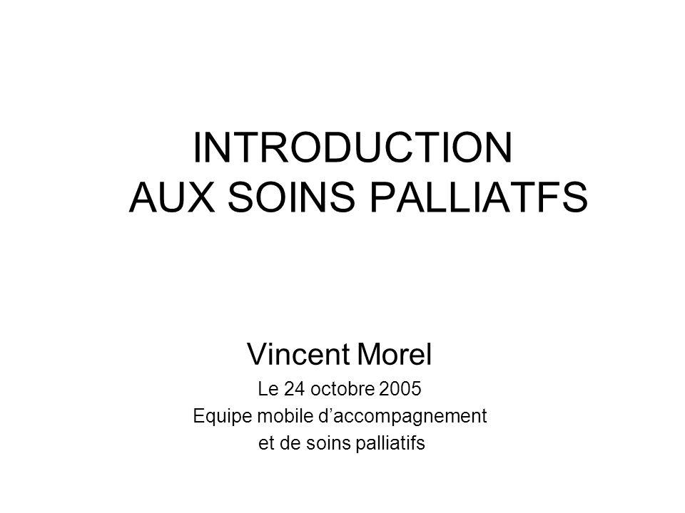 INTRODUCTION AUX SOINS PALLIATFS Vincent Morel Le 24 octobre 2005 Equipe mobile daccompagnement et de soins palliatifs