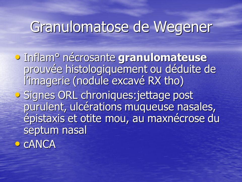Granulomatose de Wegener Inflam° nécrosante granulomateuse prouvée histologiquement ou déduite de limagerie (nodule excavé RX tho) Inflam° nécrosante