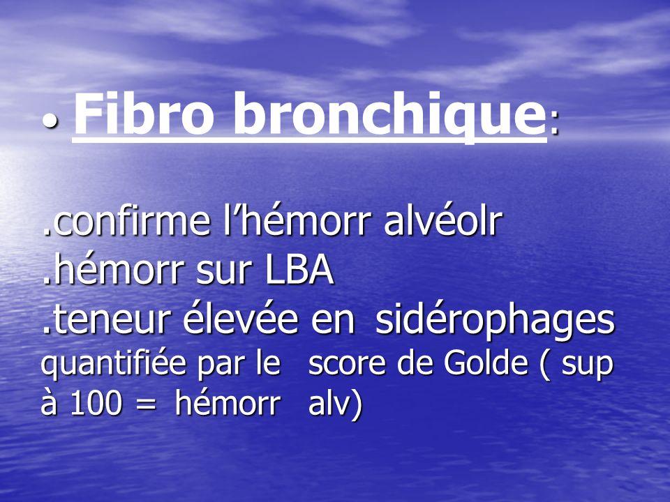 :.confirme lhémorr alvéolr.hémorr sur LBA.teneur élevée en sidérophages quantifiée par le score de Golde ( sup à 100 = hémorr alv) Fibro bronchique :.