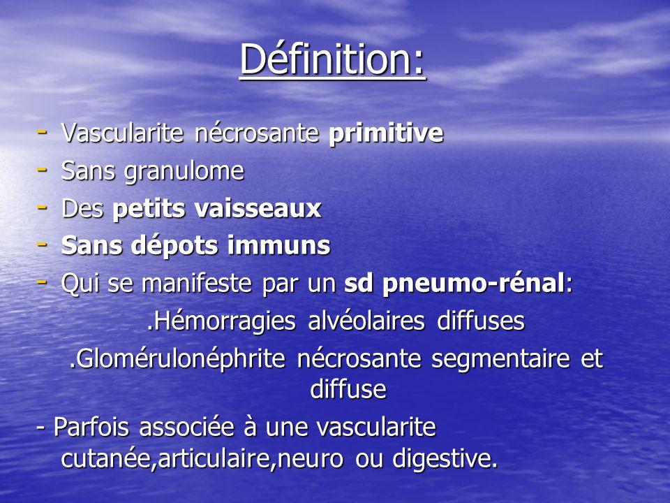Définition: - Vascularite nécrosante primitive - Sans granulome - Des petits vaisseaux - Sans dépots immuns - Qui se manifeste par un sd pneumo-rénal: