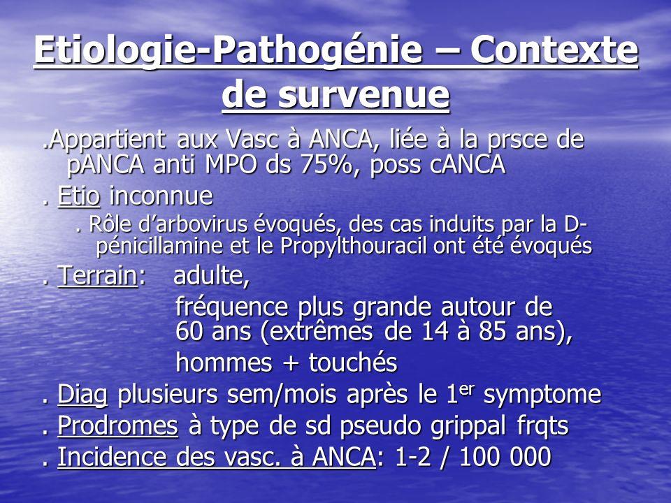 Etiologie-Pathogénie – Contexte de survenue.Appartient aux Vasc à ANCA, liée à la prsce de pANCA anti MPO ds 75%, poss cANCA. Etio inconnue. Rôle darb