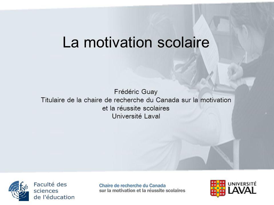 La motivation scolaire Frédéric Guay Titulaire de la chaire de recherche du Canada sur la motivation et la réussite scolaires Université Laval