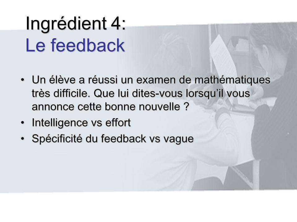 Ingrédient 4: Le feedback Un élève a réussi un examen de mathématiques très difficile. Que lui dites-vous lorsquil vous annonce cette bonne nouvelle ?