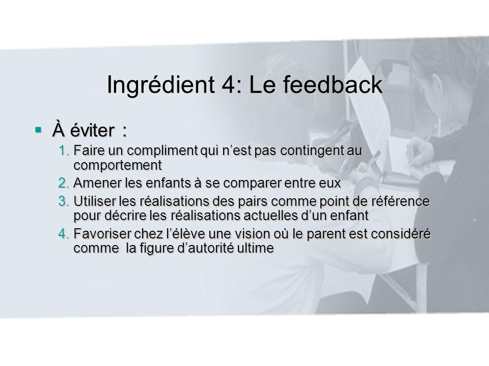 Ingrédient 4: Le feedback À éviter : À éviter : 1.Faire un compliment qui nest pas contingent au comportement 2.Amener les enfants à se comparer entre