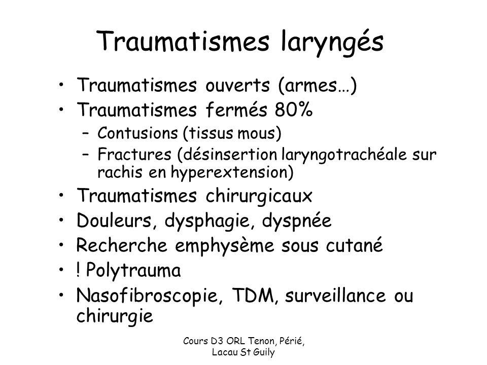 Cours D3 ORL Tenon, Périé, Lacau St Guily Traumatismes laryngés Traumatismes ouverts (armes…) Traumatismes fermés 80% –Contusions (tissus mous) –Fract
