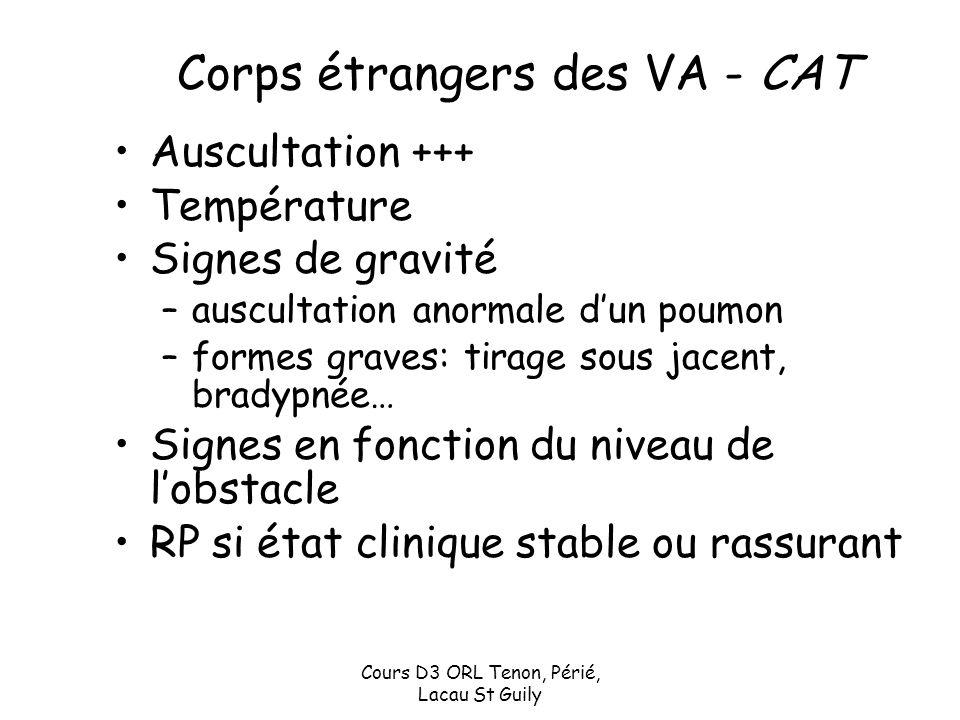 Cours D3 ORL Tenon, Périé, Lacau St Guily Corps étrangers des VA - CAT Auscultation +++ Température Signes de gravité –auscultation anormale dun poumo