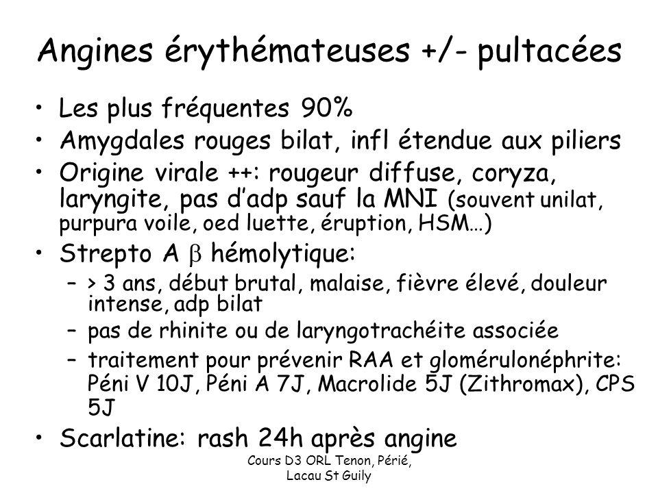 Cours D3 ORL Tenon, Périé, Lacau St Guily Angines érythémateuses +/- pultacées Les plus fréquentes 90% Amygdales rouges bilat, infl étendue aux pilier