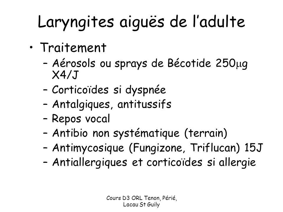 Cours D3 ORL Tenon, Périé, Lacau St Guily Laryngites aiguës de ladulte Traitement –Aérosols ou sprays de Bécotide 250 g X4/J –Corticoïdes si dyspnée –