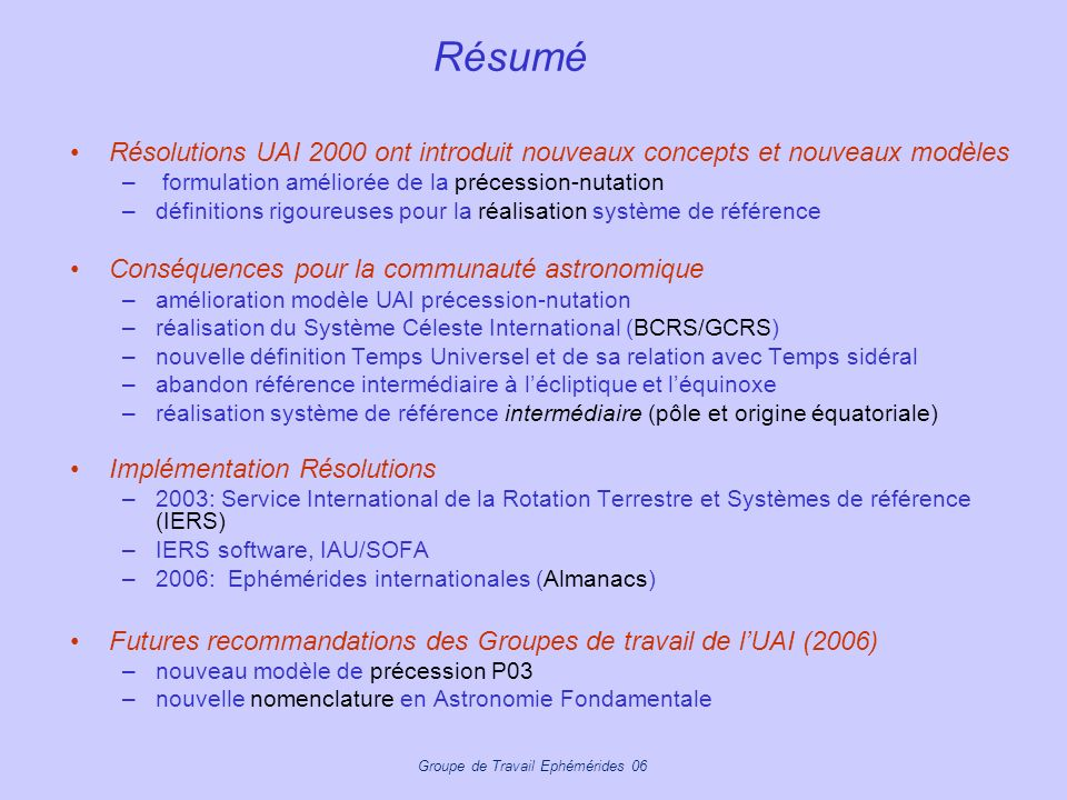 Groupe de Travail Ephémérides 06 IAU Division 1 WG « Nomenclature for Fundamental Astronomy » http://syrte.obspm.fr/iauWGnfa/ WG recommendations –updated definitions (BCRS/GCRS/ICRS, ITRS/GCRS, TDB, TT …) –new definitions (for quantities referred to the new paradigm e.g.