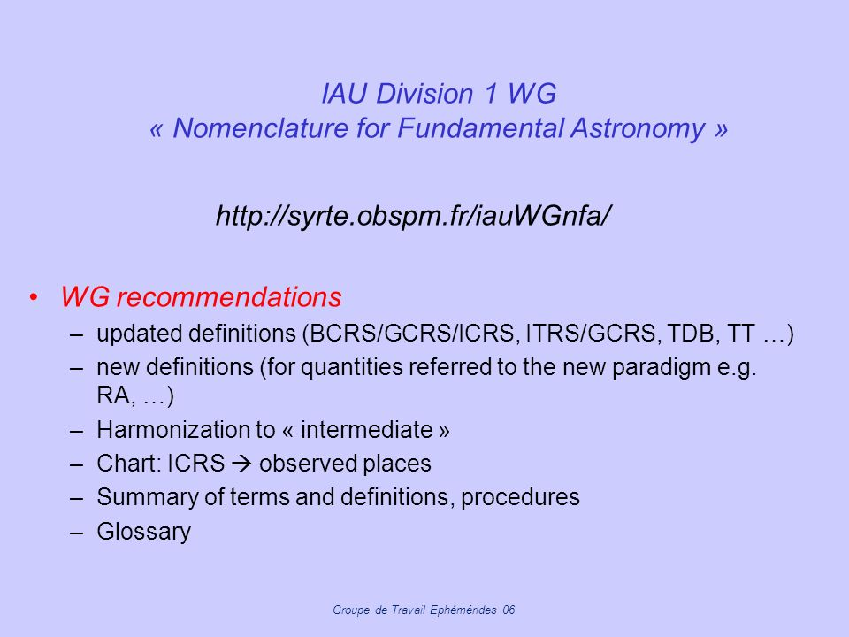 Groupe de Travail Ephémérides 06 IAU Division 1 WG « Nomenclature for Fundamental Astronomy » http://syrte.obspm.fr/iauWGnfa/ WG recommendations –upda